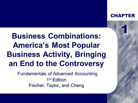 CHAPTER Business Combinations: America's Most Popular Business Activity, Bringing an End to the Controversy Fundamentals of Advanced Accounting 1 st Edition.