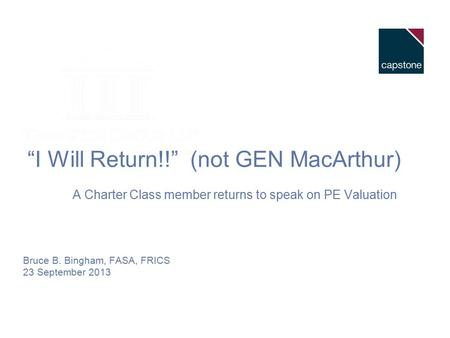 """I Will Return!!"" (not GEN MacArthur) A Charter Class member returns to speak on PE Valuation Bruce B. Bingham, FASA, FRICS 23 September 2013."