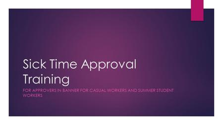 Sick Time Approval Training FOR APPROVERS IN BANNER FOR CASUAL WORKERS AND SUMMER STUDENT WORKERS.