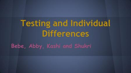 Testing and Individual Differences Bebe, Abby, Kashi and Shukri.