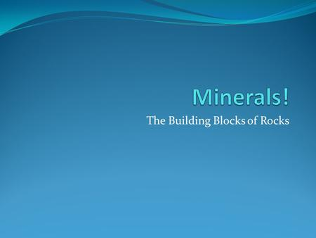 The Building Blocks of Rocks. Minerals All minerals are made up of single elements or compounds Element: an element is made up of atoms, and cannot be.