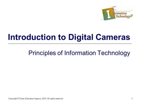 Copyright © Texas Education Agency, 2013. All rights reserved.1 Introduction to Digital Cameras Principles of Information Technology.