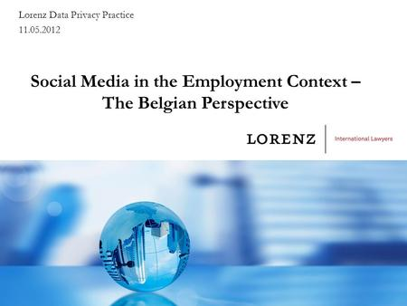 Social Media in the Employment Context – The Belgian Perspective Lorenz Data Privacy Practice 11.05.2012.