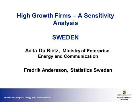 Ministry of Enterprise, Energy and Communications High Growth Firms – A Sensitivity Analysis SWEDEN Anita Du Rietz, Ministry of Enterprise, Energy and.