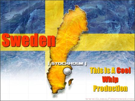 Sweden This Is A Cool Whip Production. The Basics Official Name Official Name Kingdom of Sweden Kingdom of Sweden Government Government Constitutional.