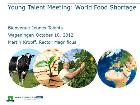 Young Talent Meeting: World Food Shortage Bienvenue Jeunes Talents Wageningen October 10, 2012 Martin Kropff, Rector Magnificus.