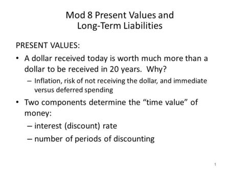 Mod 8 Present Values and Long-Term Liabilities PRESENT VALUES: A dollar received today is worth much more than a dollar to be received in 20 years. Why?