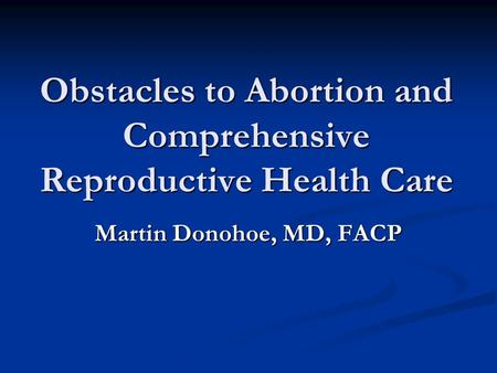 Obstacles to <strong>Abortion</strong> and Comprehensive Reproductive Health Care Martin Donohoe, MD, FACP.