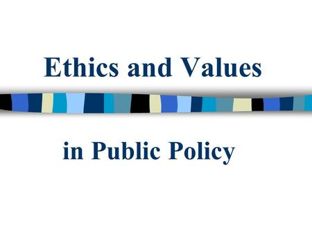 Ethics and Values in Public Policy. Mark Carl Rom Welcome to the most important class in the GPPI.