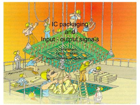 IC packaging and Input - output signals J. Christiansen, CERN - EP/MIC