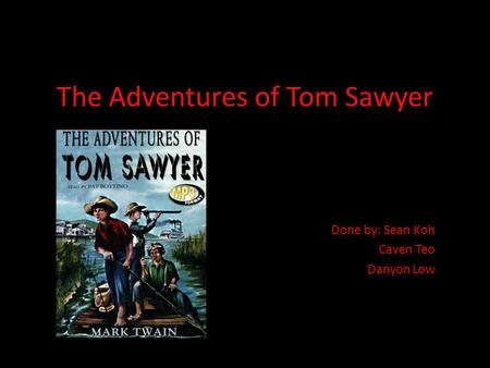 The Adventures of Tom Sawyer Done by: Sean Koh Caven Teo Danyon Low.