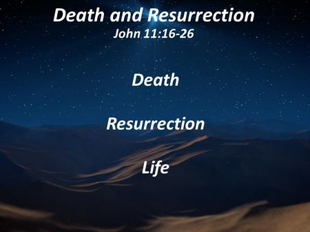 Death and Resurrection John 11:16-26 Death Resurrection Life.