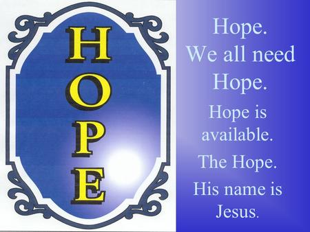 Hope. We all need Hope. Hope is available. The Hope. His name is Jesus.