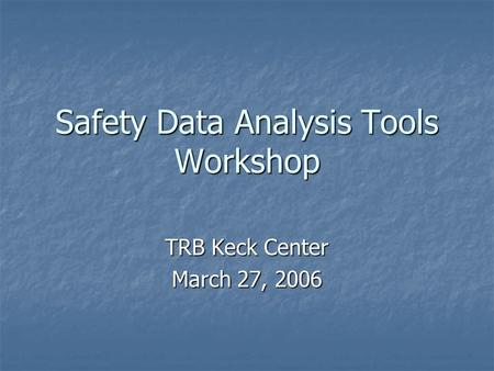 Safety Data Analysis Tools Workshop TRB Keck Center March 27, 2006.