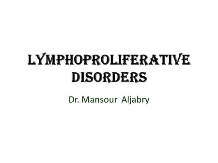 Lymphoproliferative disorders Dr. Mansour Aljabry.