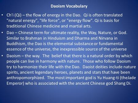 Daoism Vocabulary Ch'i (Qi) – the flow of energy in the Dao. Qi is often translated natural energy, life force, or energy flow. Qi is basis for.