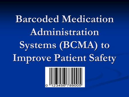 Barcoded Medication Administration Systems (BCMA) to Improve Patient Safety.