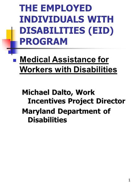 1 THE EMPLOYED INDIVIDUALS WITH DISABILITIES (EID) PROGRAM Medical Assistance for Workers with Disabilities Michael Dalto, Work Incentives Project Director.