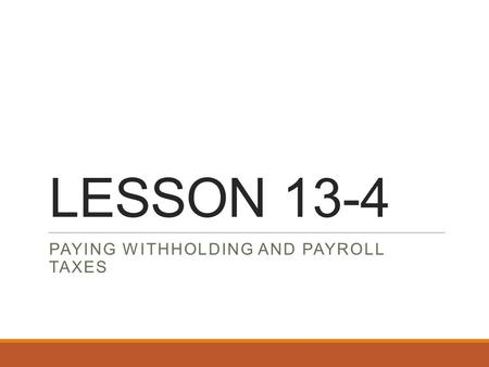 LESSON 13-4 PAYING WITHHOLDING AND PAYROLL TAXES.