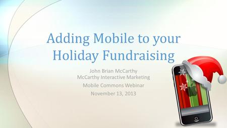 John Brian McCarthy McCarthy Interactive Marketing Mobile Commons Webinar November 13, 2013 Adding Mobile to your Holiday Fundraising.