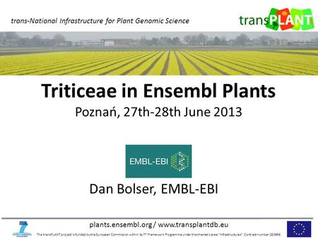 Plants.ensembl.org / www.transplantdb.eu The transPLANT project is funded by the European Commission within its 7 th Framework Programme under the thematic.