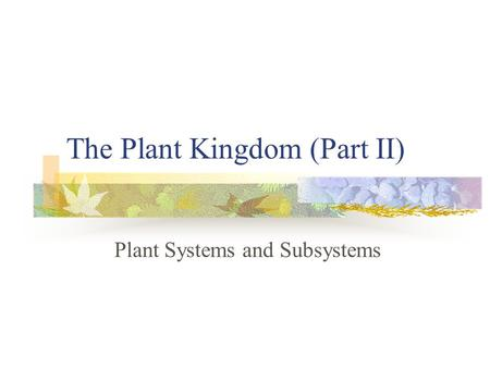 The Plant Kingdom (Part II) Plant Systems and Subsystems.