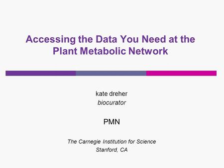 Accessing the Data You Need at the Plant Metabolic Network kate dreher biocurator PMN The Carnegie Institution for Science Stanford, CA.