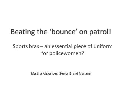 Beating the 'bounce' on patrol! Sports bras – an essential piece of uniform for policewomen? Martina Alexander, Senior Brand Manager.