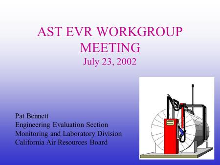 Pat Bennett Engineering Evaluation Section Monitoring and Laboratory Division California Air Resources Board AST EVR WORKGROUP MEETING July 23, 2002.