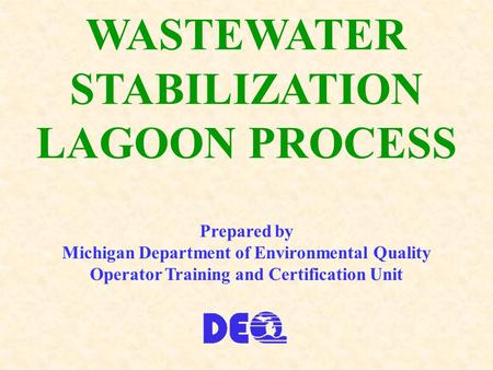 WASTEWATER STABILIZATION LAGOON PROCESS Prepared by Michigan Department of Environmental Quality Operator Training and Certification Unit.