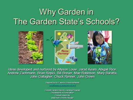 Why Garden in The Garden State's Schools? Ideas developed and nurtured by Allyson Louie, Jarad Kears, Abigail Rice, Andrew Zachmann, Brian Repici, Bill.