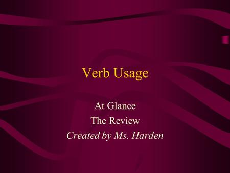 Verb Usage At Glance The Review Created by Ms. Harden.