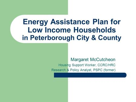 Energy Assistance Plan for Low Income Households in Peterborough City & County Margaret McCutcheon Housing Support Worker, CCRC/HRC Research & Policy Analyst,