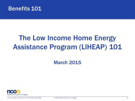 1 Improving the lives of 10 million older adults by 2020 © 2015 National Council on Aging The Low Income Home Energy Assistance Program (LIHEAP) 101 March.