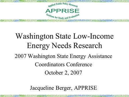 Washington State Low-Income Energy Needs Research 2007 Washington State Energy Assistance Coordinators Conference October 2, 2007 Jacqueline Berger, APPRISE.