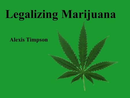 Legalizing Marijuana Alexis Timpson. Current Marijuana Conditions Current Laws Support for Legislation Politics Medical Uses.