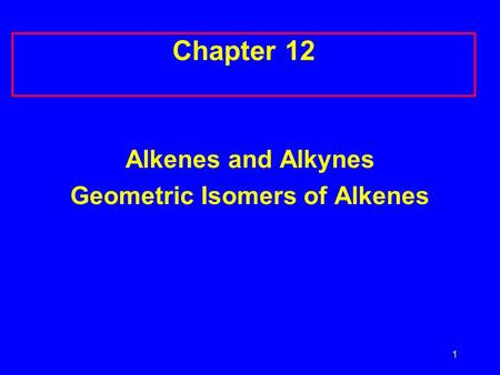 1 Chapter 12 Alkenes and Alkynes Geometric Isomers of Alkenes.
