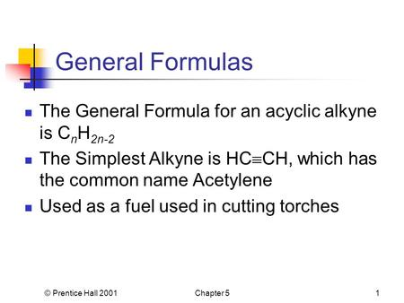© Prentice Hall 2001Chapter 51 General Formulas The General Formula for an acyclic alkyne is C n H 2n-2 The Simplest Alkyne is HC  CH, which has the common.