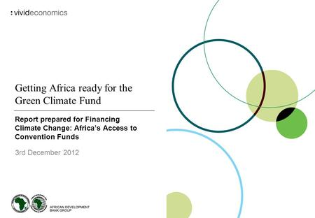 Getting Africa ready for the Green Climate Fund Report prepared for Financing Climate Change: Africa's Access to Convention Funds 3rd December 2012.