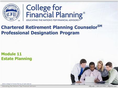 ©2013, College for Financial Planning, all rights reserved. Module 11 Estate Planning Chartered Retirement Planning Counselor SM Professional Designation.