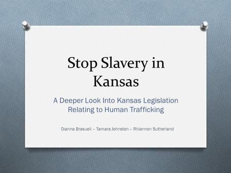 Stop Slavery in Kansas A Deeper Look Into Kansas Legislation Relating to Human Trafficking Dianna Brasuell – Tamara Johnston – Rhiannon Sutherland.