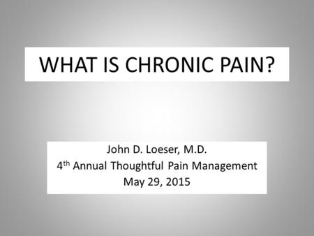WHAT IS CHRONIC PAIN? John D. Loeser, M.D. 4 th Annual Thoughtful Pain Management May 29, 2015.