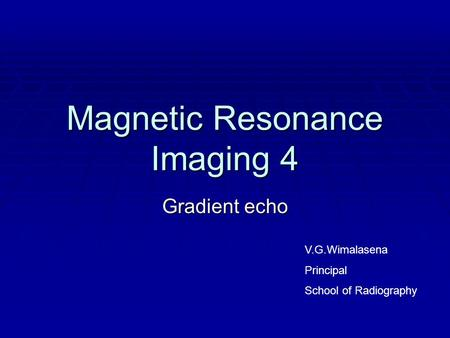 Magnetic Resonance Imaging 4 Gradient echo V.G.Wimalasena Principal School of Radiography.