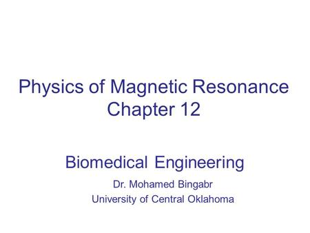 Physics of Magnetic Resonance Chapter 12 Biomedical Engineering Dr. Mohamed Bingabr University of Central Oklahoma.