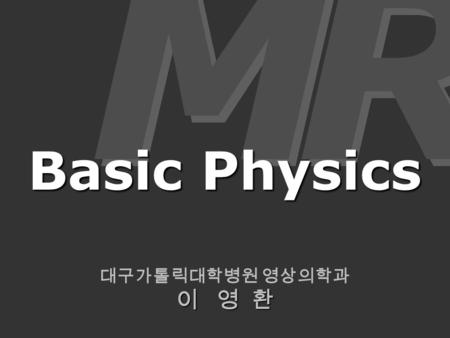 대구가톨릭대학병원 영상의학과 이 영 환 M M R R Basic Physics. MR Signal T1-, T2-weighted TR, TE MR Signal T1-, T2-weighted TR, TE.