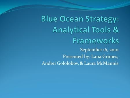 September 16, 2010 Presented by: Lana Grimes, Andrei Gololobov, & Laura McMannis.