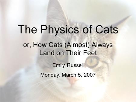 The Physics of Cats or, How Cats (Almost) Always Land on Their Feet Emily Russell Monday, March 5, 2007.