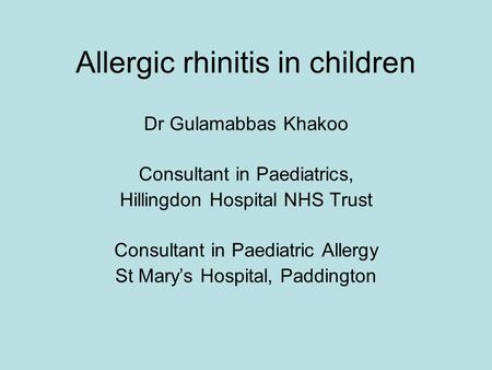 Allergic rhinitis in children Dr Gulamabbas Khakoo Consultant in Paediatrics, Hillingdon Hospital NHS Trust Consultant in Paediatric Allergy St Mary's.