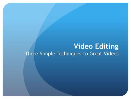 Video Editing Three Simple Techniques to Great Videos.