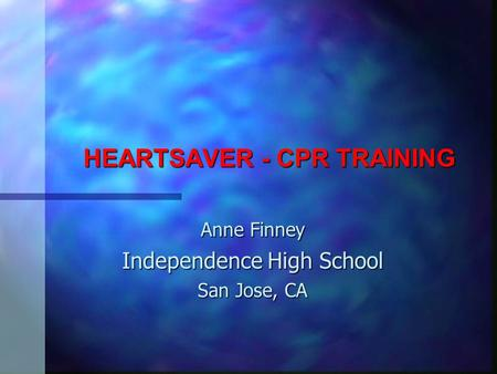 HEARTSAVER - CPR TRAINING Anne Finney Independence High School San Jose, CA.